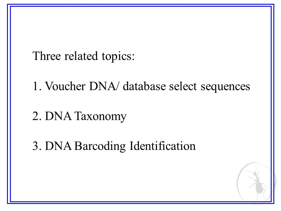 Three related topics: 1. Voucher DNA/ database select sequences 2. DNA Taxonomy 3. DNA Barcoding Identification