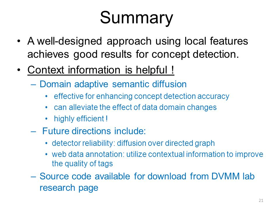 Summary 21 A well-designed approach using local features achieves good results for concept detection. Context information is helpful ! –Domain adaptiv