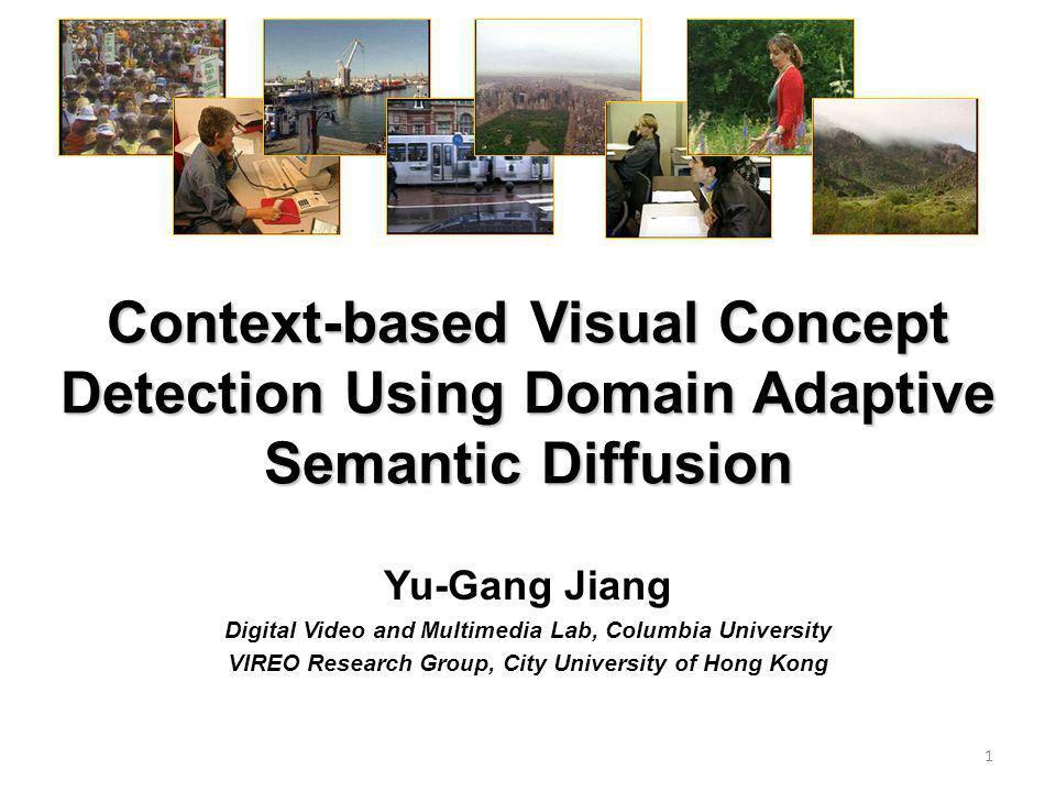 Context-based Visual Concept Detection Using Domain Adaptive Semantic Diffusion Yu-Gang Jiang Digital Video and Multimedia Lab, Columbia University VIREO Research Group, City University of Hong Kong 1