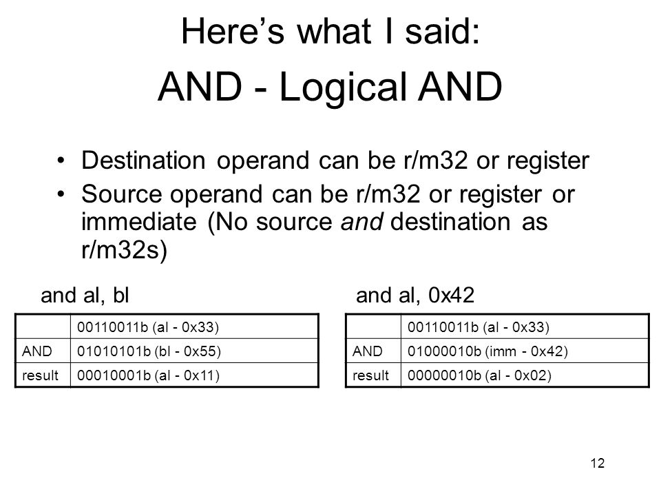 12 AND - Logical AND Destination operand can be r/m32 or register Source operand can be r/m32 or register or immediate (No source and destination as r
