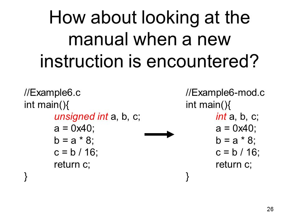 26 How about looking at the manual when a new instruction is encountered? //Example6.c int main(){ unsigned int a, b, c; a = 0x40; b = a * 8; c = b /