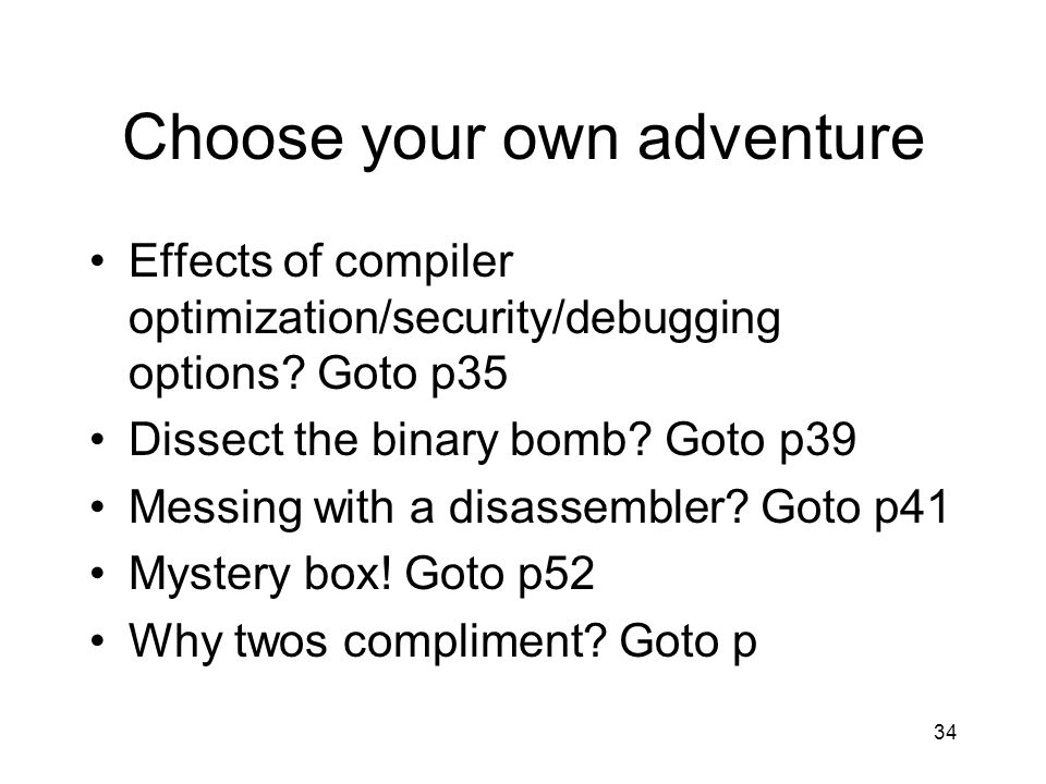34 Choose your own adventure Effects of compiler optimization/security/debugging options? Goto p35 Dissect the binary bomb? Goto p39 Messing with a di