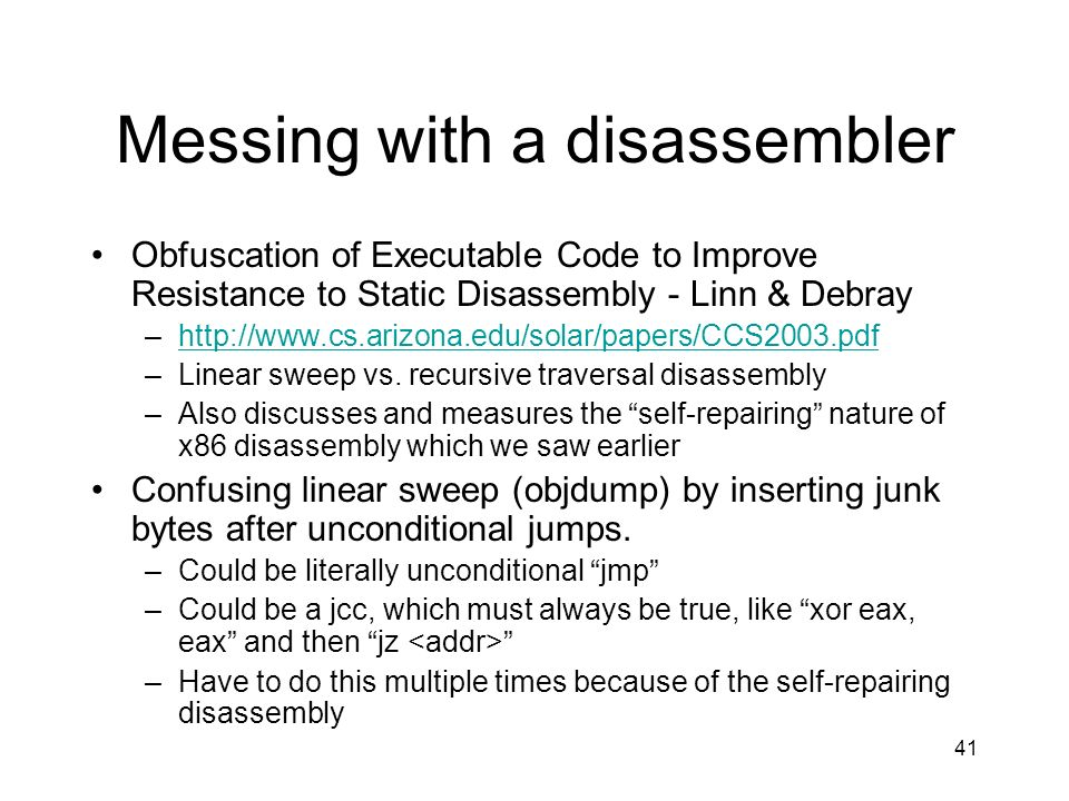 41 Messing with a disassembler Obfuscation of Executable Code to Improve Resistance to Static Disassembly - Linn & Debray –http://www.cs.arizona.edu/s
