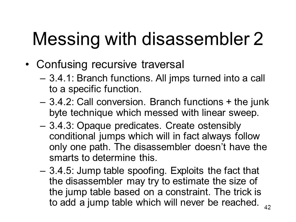 42 Messing with disassembler 2 Confusing recursive traversal –3.4.1: Branch functions. All jmps turned into a call to a specific function. –3.4.2: Cal