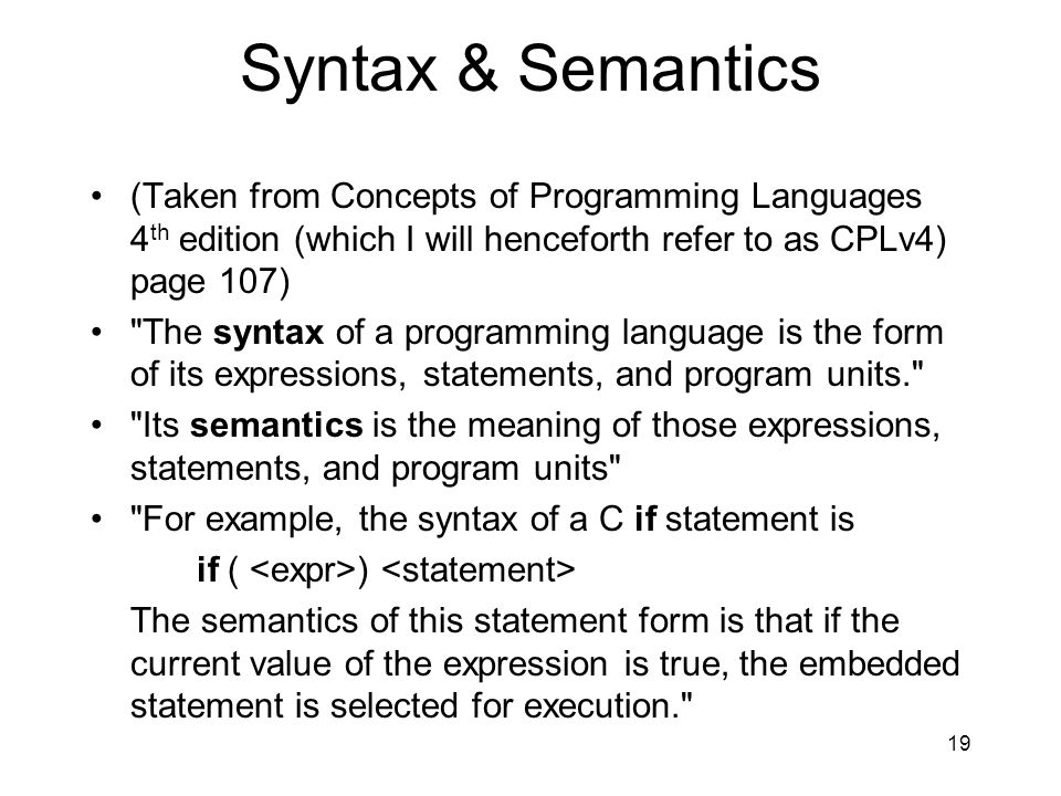 Syntax & Semantics (Taken from Concepts of Programming Languages 4 th edition (which I will henceforth refer to as CPLv4) page 107) The syntax of a programming language is the form of its expressions, statements, and program units. Its semantics is the meaning of those expressions, statements, and program units For example, the syntax of a C if statement is if ( ) The semantics of this statement form is that if the current value of the expression is true, the embedded statement is selected for execution. 19