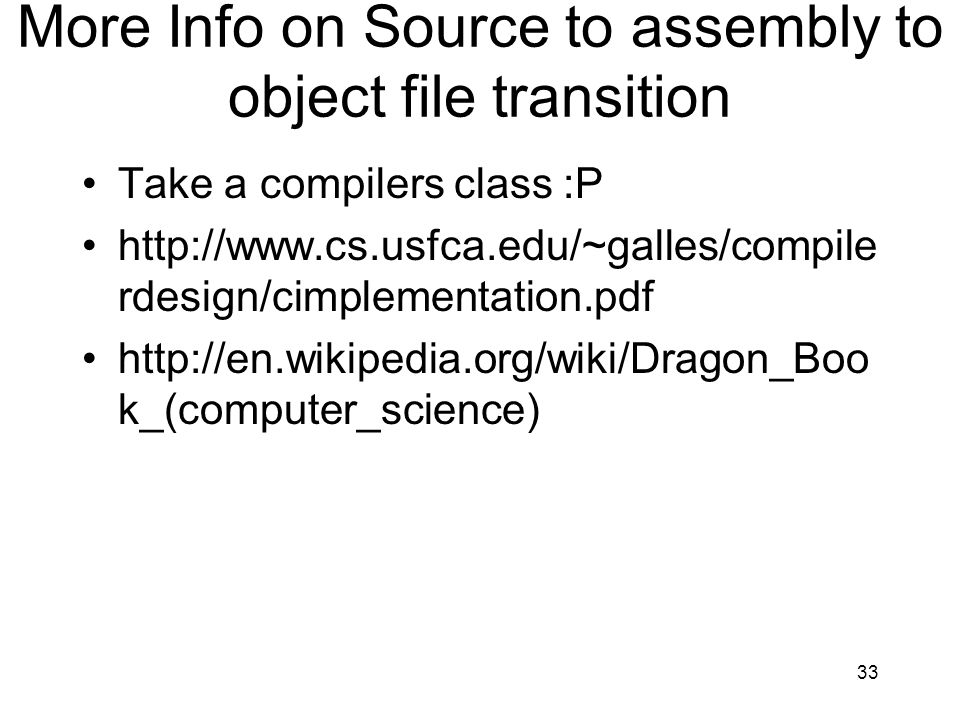 More Info on Source to assembly to object file transition Take a compilers class :P http://www.cs.usfca.edu/~galles/compile rdesign/cimplementation.pd