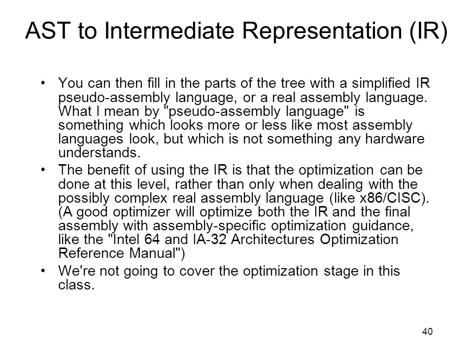 AST to Intermediate Representation (IR) You can then fill in the parts of the tree with a simplified IR pseudo-assembly language, or a real assembly language.