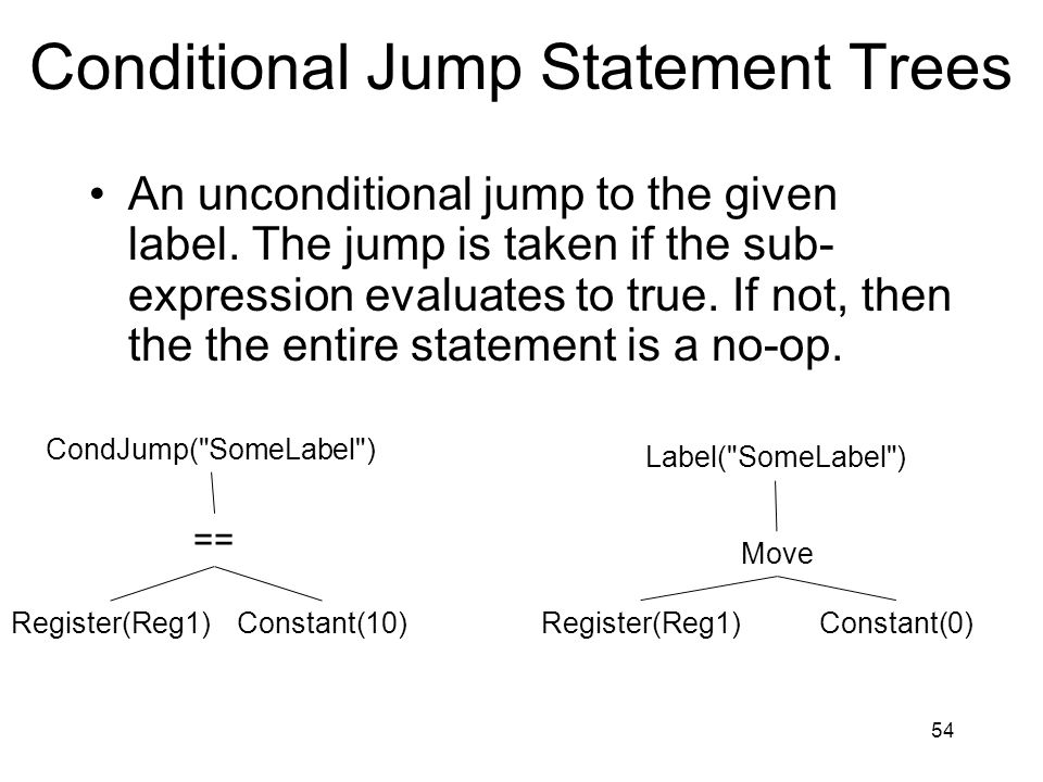 Conditional Jump Statement Trees An unconditional jump to the given label. The jump is taken if the sub- expression evaluates to true. If not, then th