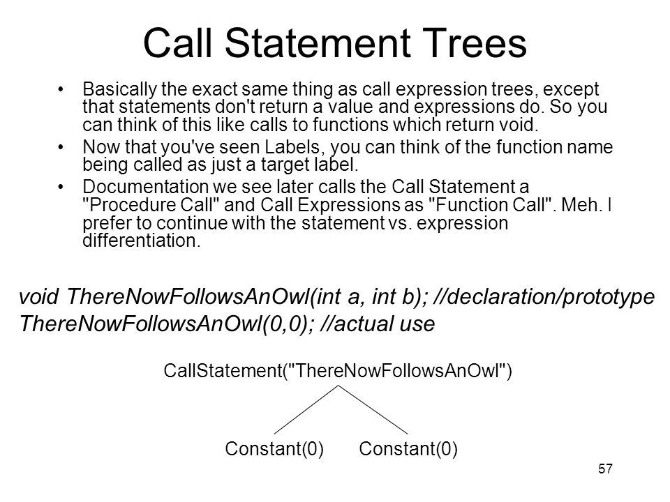 Call Statement Trees Basically the exact same thing as call expression trees, except that statements don t return a value and expressions do.