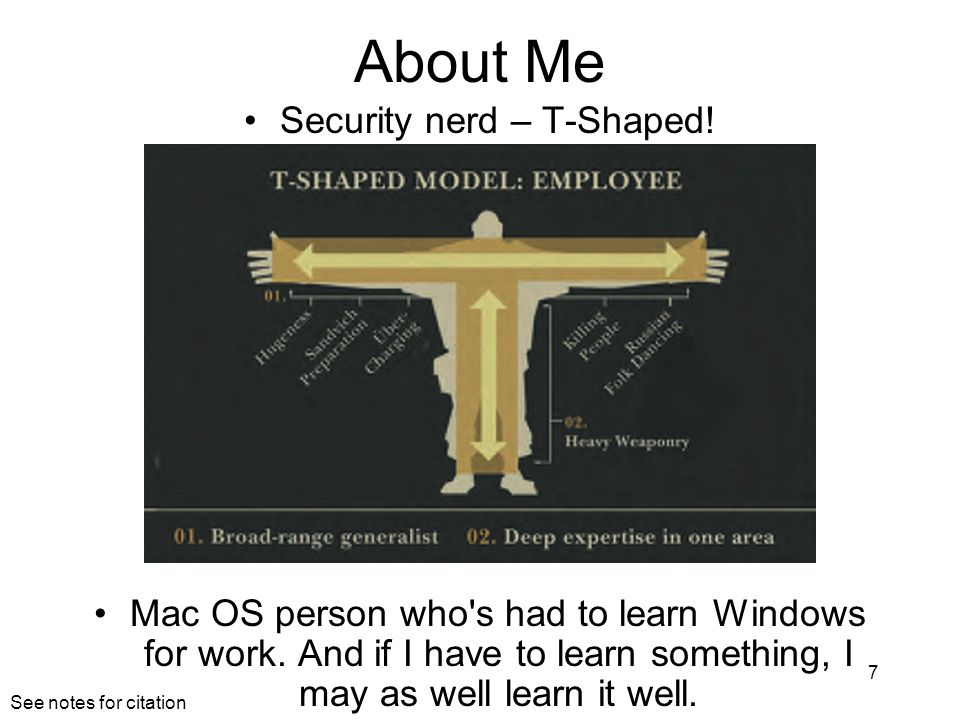 About Me Security nerd – T-Shaped! Mac OS person who's had to learn Windows for work. And if I have to learn something, I may as well learn it well. 7