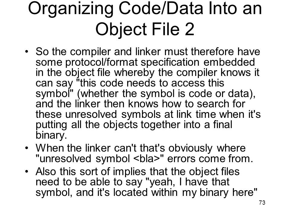 Organizing Code/Data Into an Object File 2 So the compiler and linker must therefore have some protocol/format specification embedded in the object file whereby the compiler knows it can say this code needs to access this symbol (whether the symbol is code or data), and the linker then knows how to search for these unresolved symbols at link time when it s putting all the objects together into a final binary.