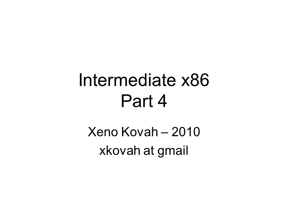 Intermediate x86 Part 4 Xeno Kovah – 2010 xkovah at gmail
