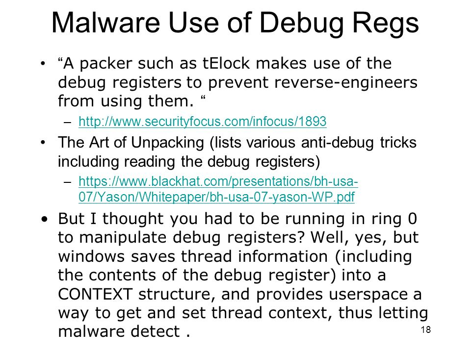 18 Malware Use of Debug Regs A packer such as tElock makes use of the debug registers to prevent reverse-engineers from using them.