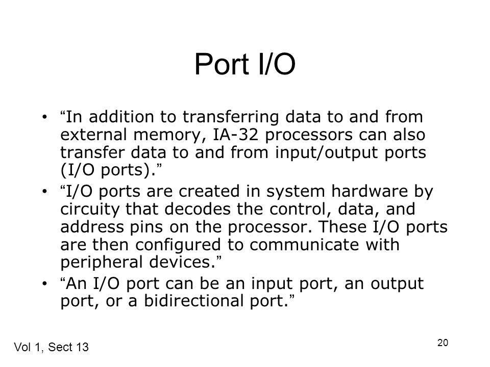 20 Port I/O In addition to transferring data to and from external memory, IA-32 processors can also transfer data to and from input/output ports (I/O ports).