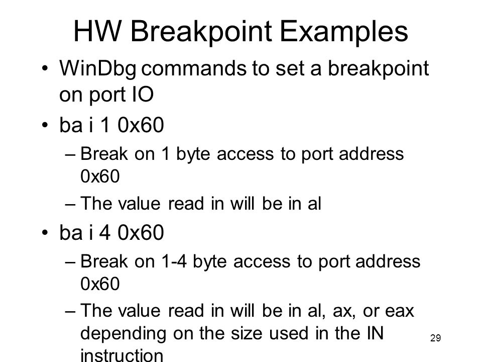 HW Breakpoint Examples WinDbg commands to set a breakpoint on port IO ba i 1 0x60 –Break on 1 byte access to port address 0x60 –The value read in will be in al ba i 4 0x60 –Break on 1-4 byte access to port address 0x60 –The value read in will be in al, ax, or eax depending on the size used in the IN instruction 29