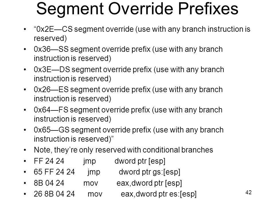 42 Segment Override Prefixes 0x2ECS segment override (use with any branch instruction is reserved) 0x36SS segment override prefix (use with any branch instruction is reserved) 0x3EDS segment override prefix (use with any branch instruction is reserved) 0x26ES segment override prefix (use with any branch instruction is reserved) 0x64FS segment override prefix (use with any branch instruction is reserved) 0x65GS segment override prefix (use with any branch instruction is reserved) Note, theyre only reserved with conditional branches FF 24 24 jmp dword ptr [esp] 65 FF 24 24 jmp dword ptr gs:[esp] 8B 04 24 mov eax,dword ptr [esp] 26 8B 04 24 mov eax,dword ptr es:[esp]
