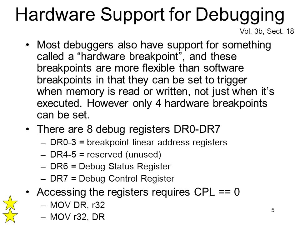 5 Hardware Support for Debugging Most debuggers also have support for something called a hardware breakpoint, and these breakpoints are more flexible than software breakpoints in that they can be set to trigger when memory is read or written, not just when its executed.