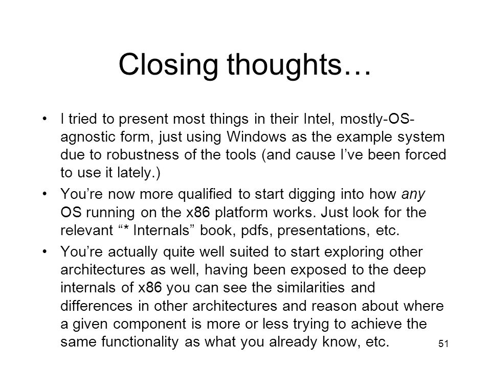 51 Closing thoughts… I tried to present most things in their Intel, mostly-OS- agnostic form, just using Windows as the example system due to robustness of the tools (and cause Ive been forced to use it lately.) Youre now more qualified to start digging into how any OS running on the x86 platform works.