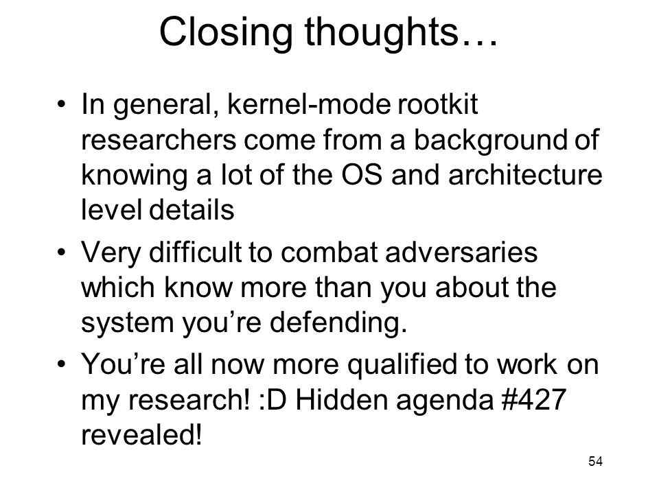 Closing thoughts… In general, kernel-mode rootkit researchers come from a background of knowing a lot of the OS and architecture level details Very difficult to combat adversaries which know more than you about the system youre defending.