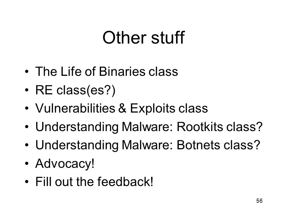 Other stuff The Life of Binaries class RE class(es ) Vulnerabilities & Exploits class Understanding Malware: Rootkits class.
