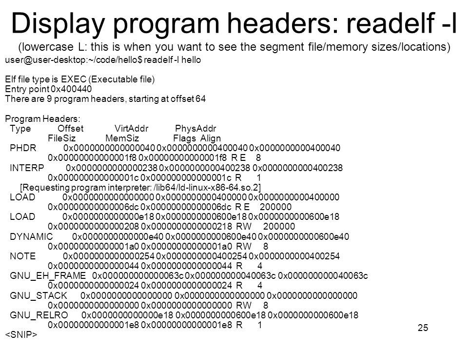 Display program headers: readelf -l (lowercase L: this is when you want to see the segment file/memory sizes/locations) user@user-desktop:~/code/hello