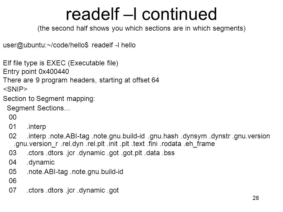 readelf –l continued (the second half shows you which sections are in which segments) user@ubuntu:~/code/hello$ readelf -l hello Elf file type is EXEC