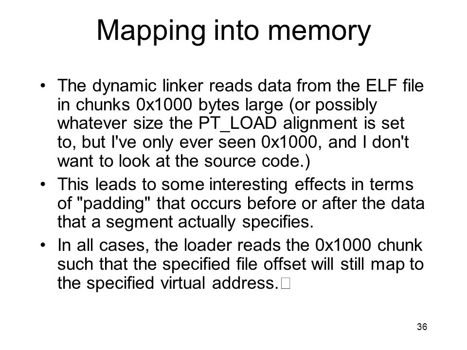 Mapping into memory The dynamic linker reads data from the ELF file in chunks 0x1000 bytes large (or possibly whatever size the PT_LOAD alignment is s