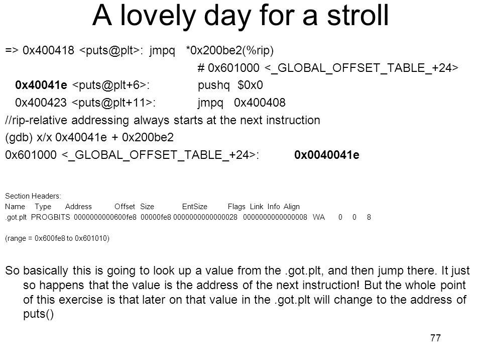 A lovely day for a stroll => 0x400418 :jmpq *0x200be2(%rip) # 0x601000 0x40041e :pushq $0x0 0x400423 :jmpq 0x400408 //rip-relative addressing always s