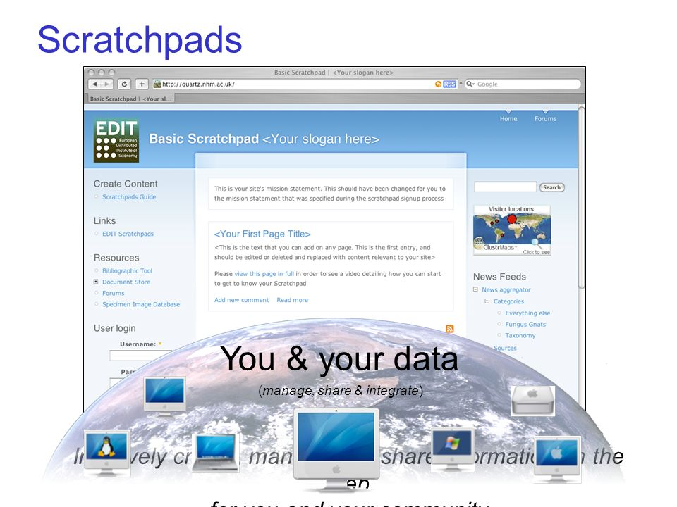 Scratchpads Intuitively create, manage and share information on the web for you and your community You & your data (manage, share & integrate)