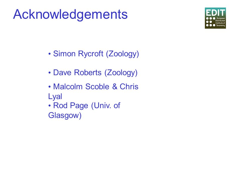 Acknowledgements Simon Rycroft (Zoology) Dave Roberts (Zoology) Malcolm Scoble & Chris Lyal Rod Page (Univ. of Glasgow)