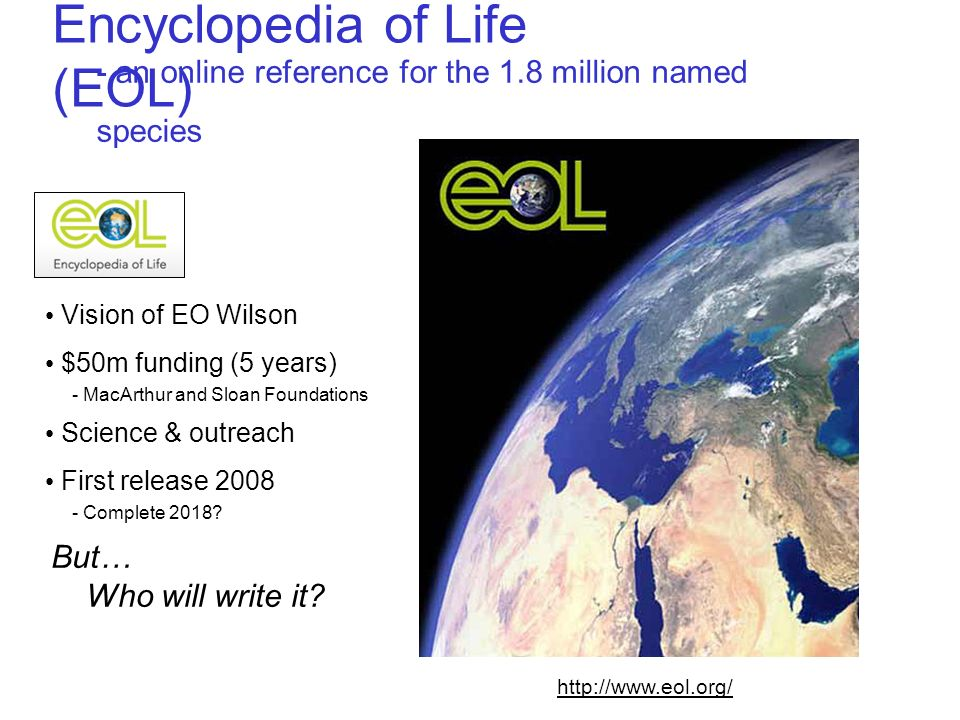 Encyclopedia of Life (EOL) - an online reference for the 1.8 million named species But… Who will write it? http://www.eol.org/ Vision of EO Wilson $50