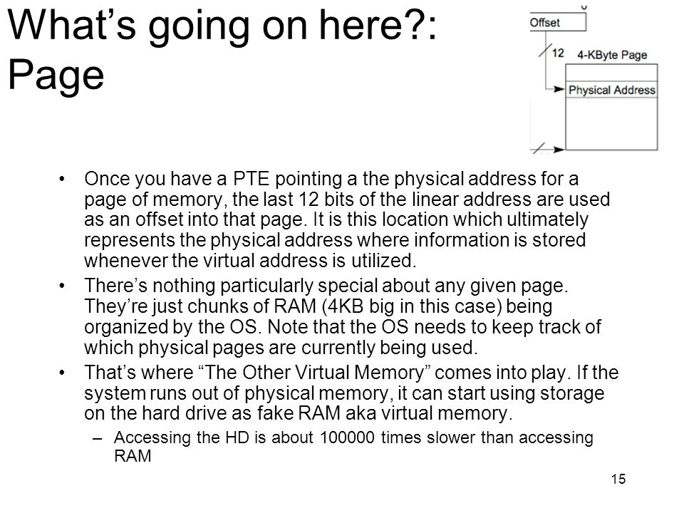 15 Whats going on here?: Page Once you have a PTE pointing a the physical address for a page of memory, the last 12 bits of the linear address are use