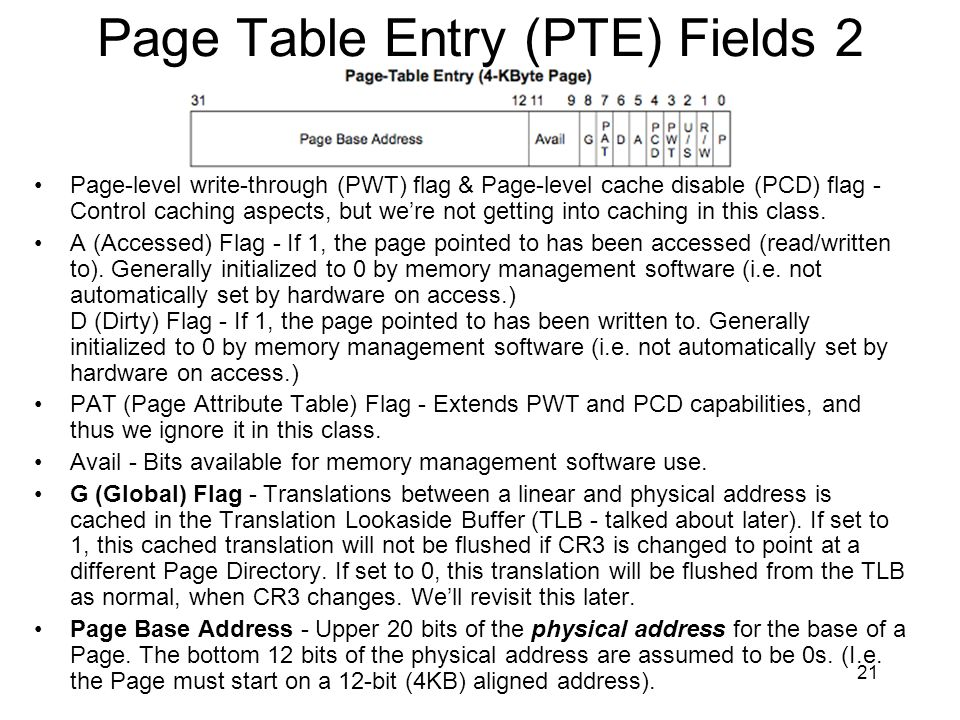 21 Page Table Entry (PTE) Fields 2 Page-level write-through (PWT) flag & Page-level cache disable (PCD) flag - Control caching aspects, but were not g