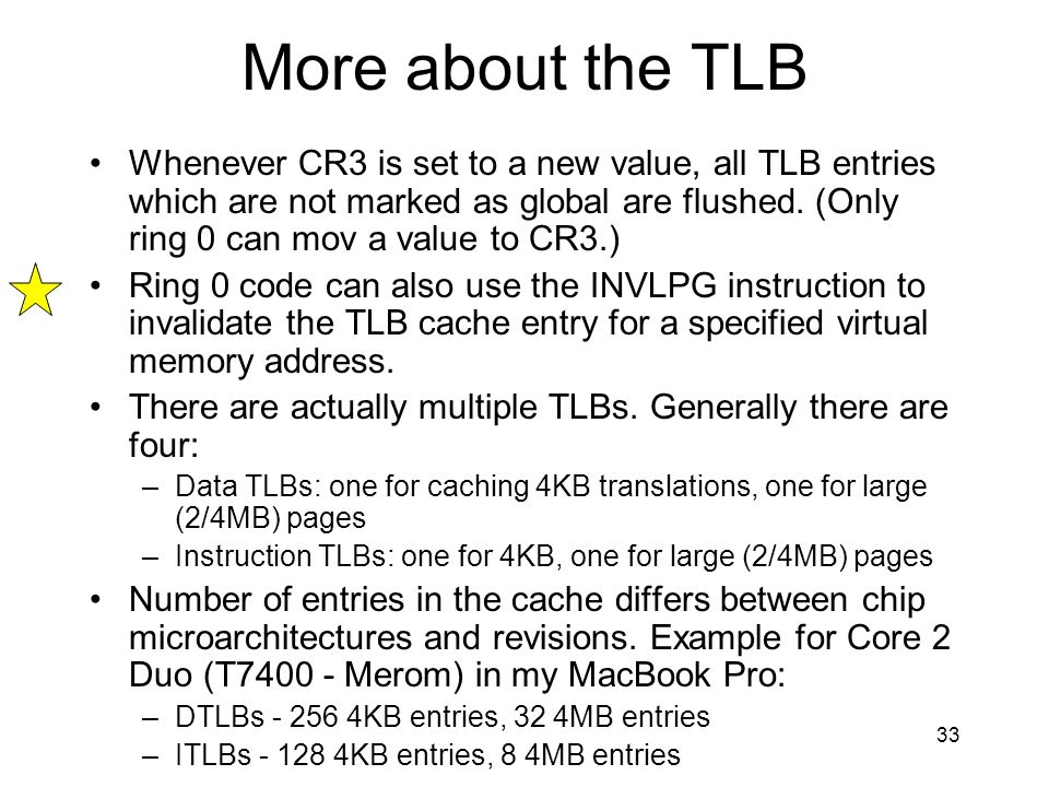 33 More about the TLB Whenever CR3 is set to a new value, all TLB entries which are not marked as global are flushed. (Only ring 0 can mov a value to