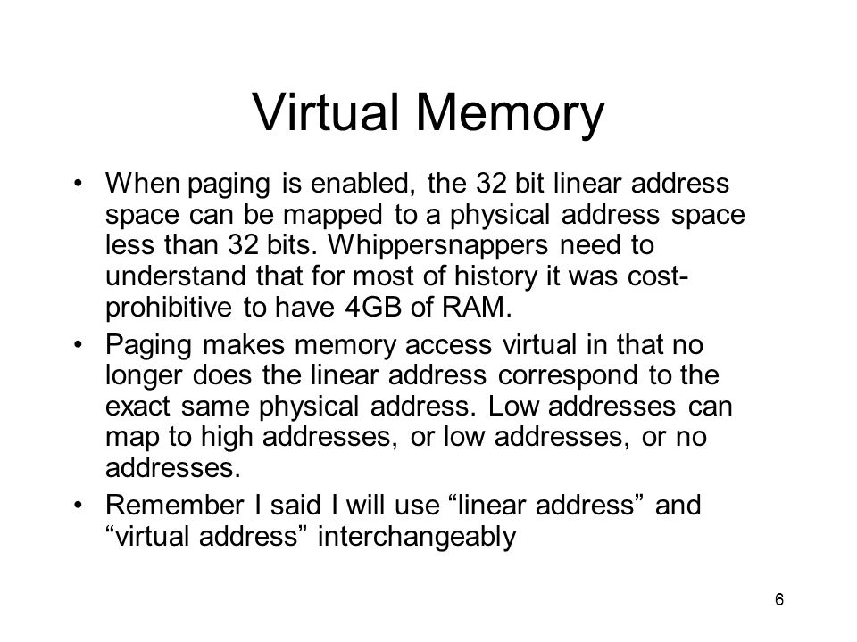 6 Virtual Memory When paging is enabled, the 32 bit linear address space can be mapped to a physical address space less than 32 bits. Whippersnappers