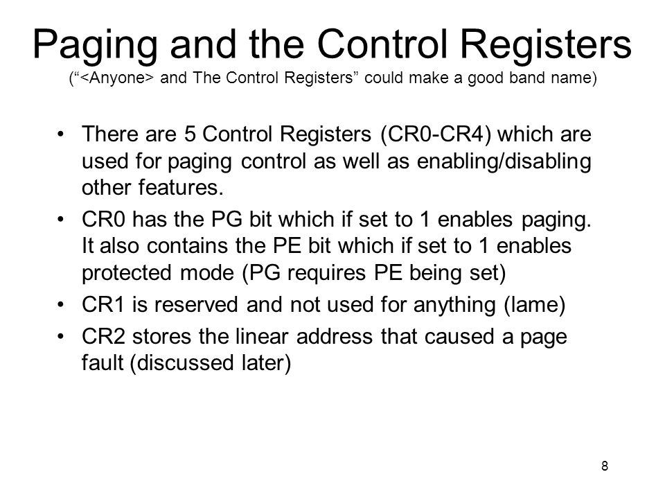 8 Paging and the Control Registers ( and The Control Registers could make a good band name) There are 5 Control Registers (CR0-CR4) which are used for