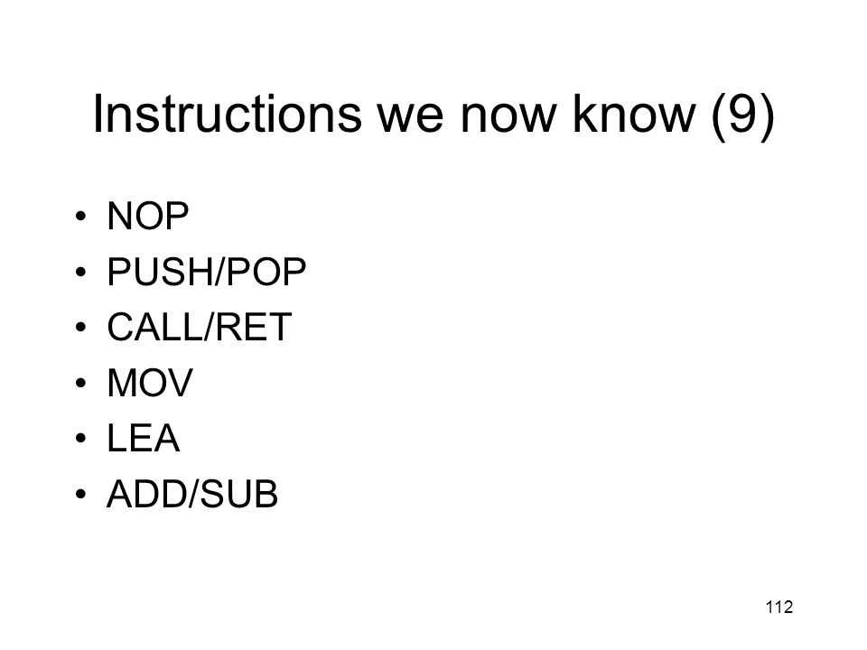 112 Instructions we now know (9) NOP PUSH/POP CALL/RET MOV LEA ADD/SUB