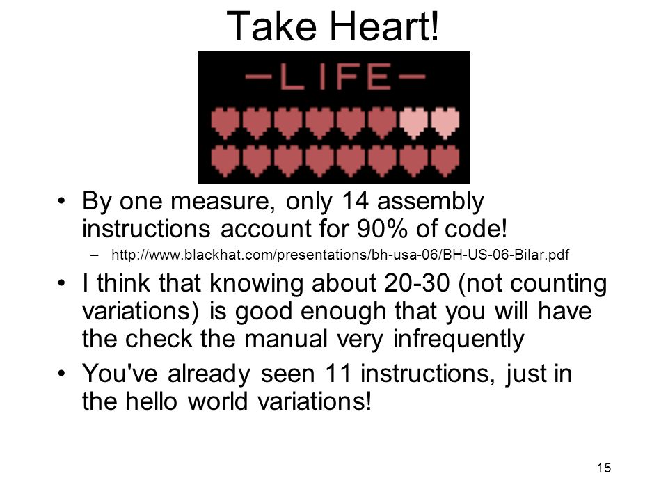 15 Take Heart! By one measure, only 14 assembly instructions account for 90% of code! –http://www.blackhat.com/presentations/bh-usa-06/BH-US-06-Bilar.