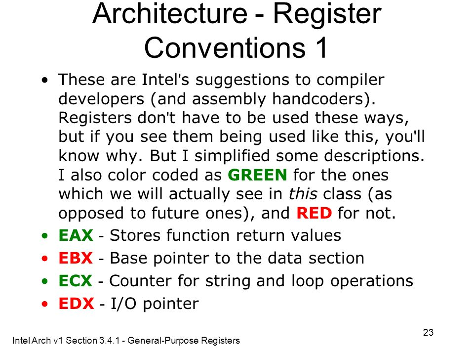 23 Architecture - Register Conventions 1 These are Intel ' s suggestions to compiler developers (and assembly handcoders). Registers don ' t have to b