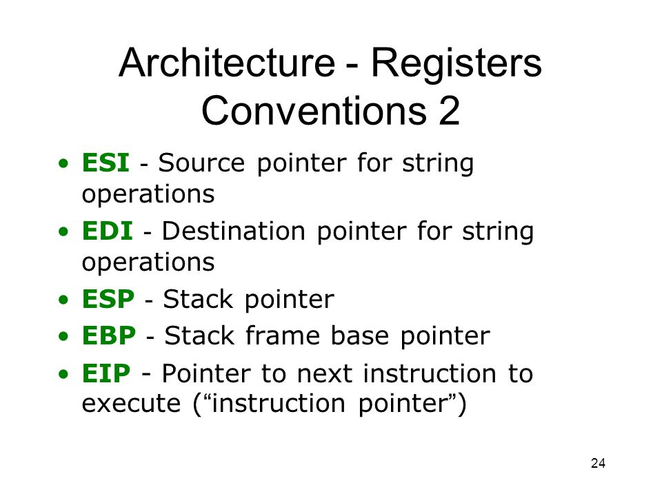 24 Architecture - Registers Conventions 2 ESI - Source pointer for string operations EDI - Destination pointer for string operations ESP - Stack point