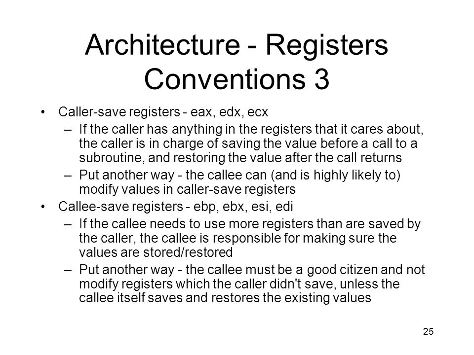 25 Architecture - Registers Conventions 3 Caller-save registers - eax, edx, ecx –If the caller has anything in the registers that it cares about, the