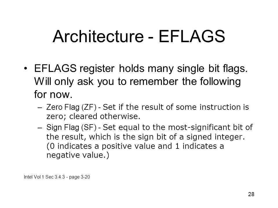 28 Architecture - EFLAGS EFLAGS register holds many single bit flags. Will only ask you to remember the following for now. –Zero Flag (ZF) - Set if th