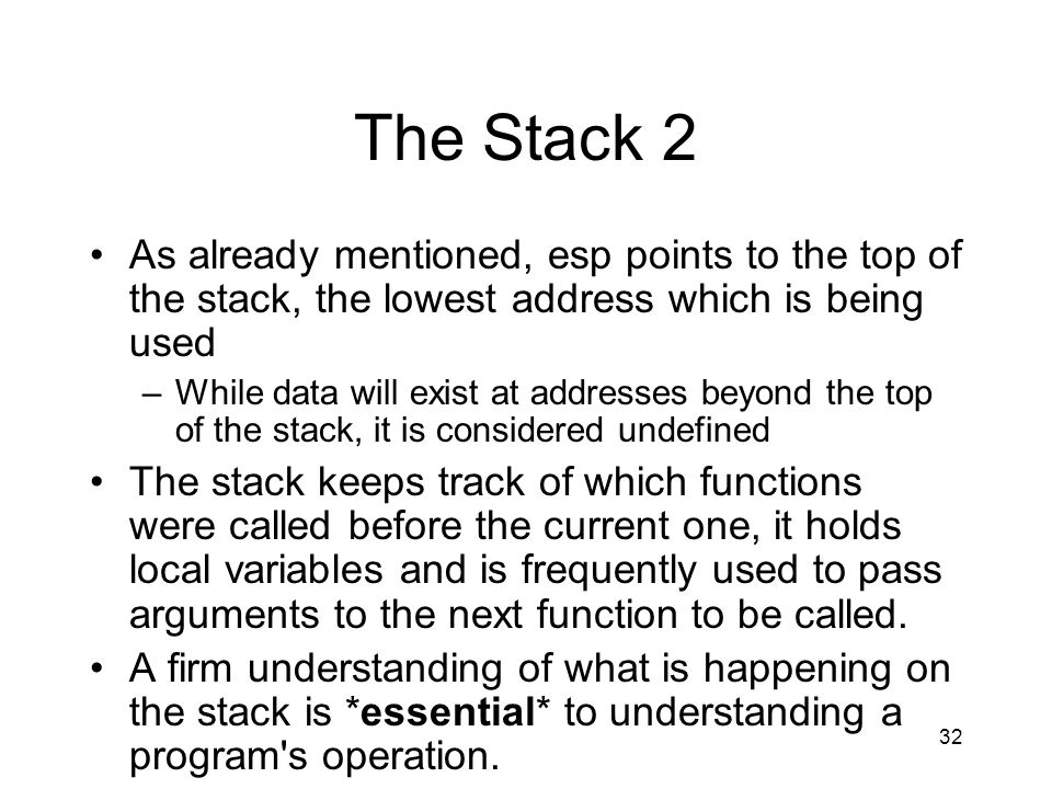 32 The Stack 2 As already mentioned, esp points to the top of the stack, the lowest address which is being used –While data will exist at addresses be