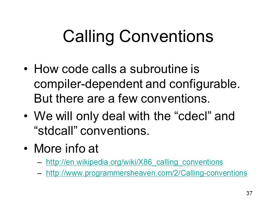 37 Calling Conventions How code calls a subroutine is compiler-dependent and configurable. But there are a few conventions. We will only deal with the