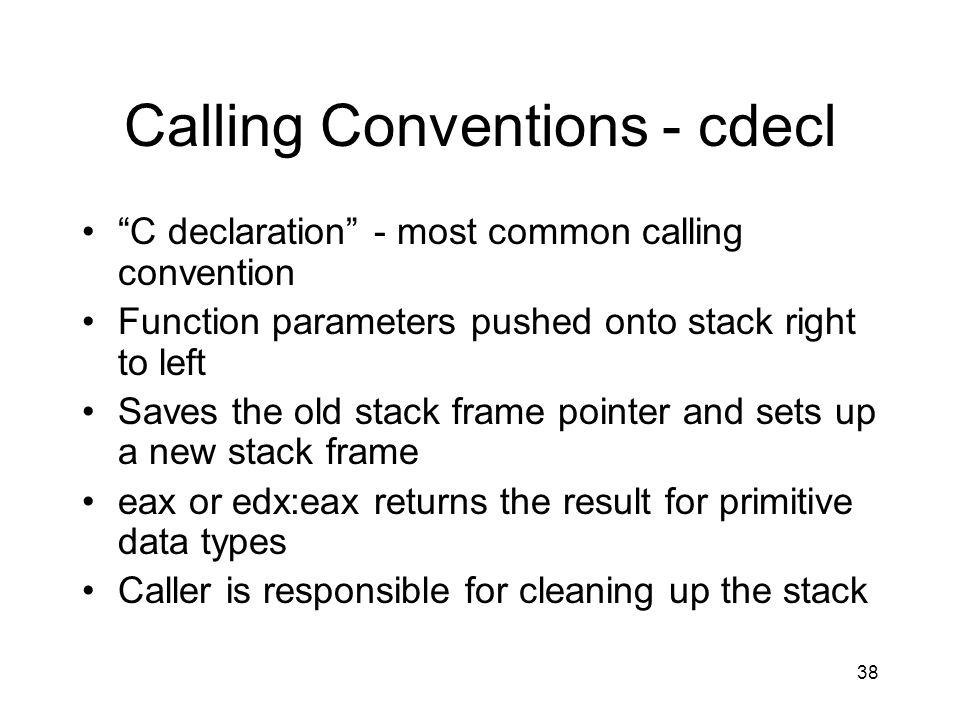 38 Calling Conventions - cdecl C declaration - most common calling convention Function parameters pushed onto stack right to left Saves the old stack