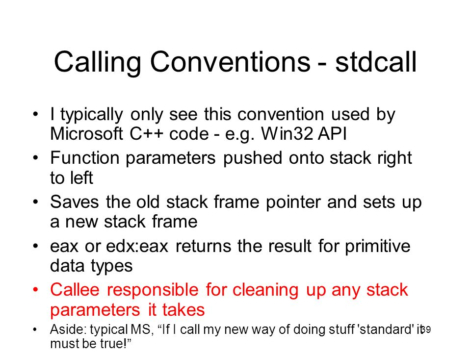 39 Calling Conventions - stdcall I typically only see this convention used by Microsoft C++ code - e.g. Win32 API Function parameters pushed onto stac