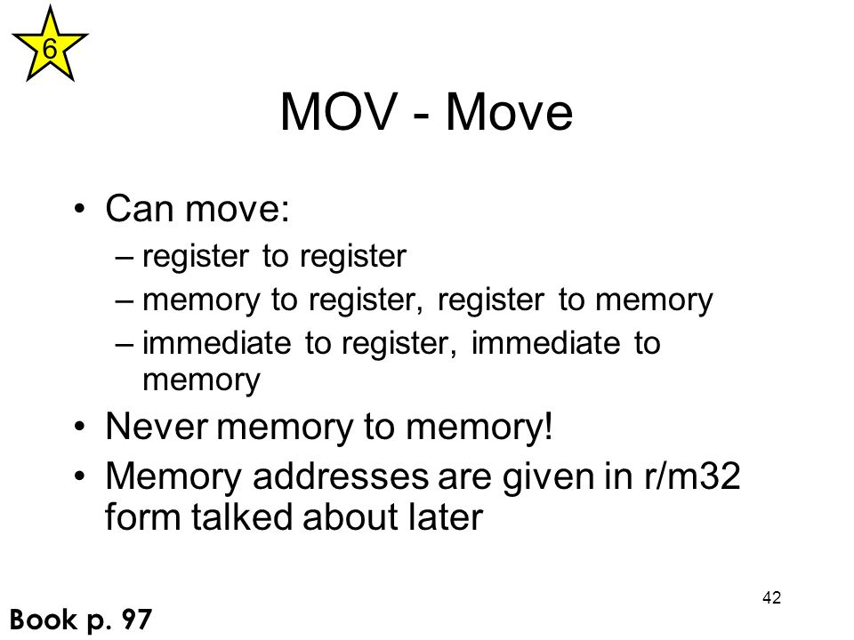 42 MOV - Move Can move: –register to register –memory to register, register to memory –immediate to register, immediate to memory Never memory to memo