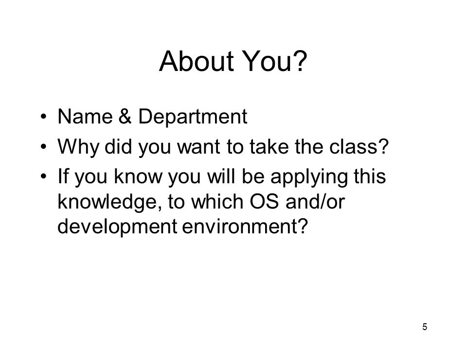 5 About You? Name & Department Why did you want to take the class? If you know you will be applying this knowledge, to which OS and/or development env