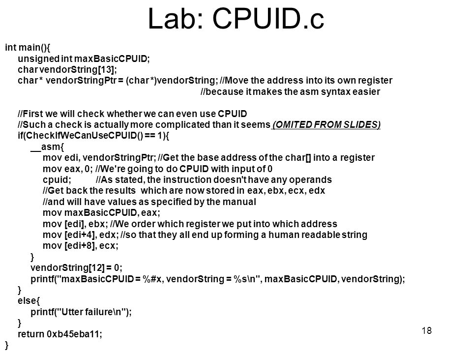 18 Lab: CPUID.c int main(){ unsigned int maxBasicCPUID; char vendorString[13]; char * vendorStringPtr = (char *)vendorString; //Move the address into