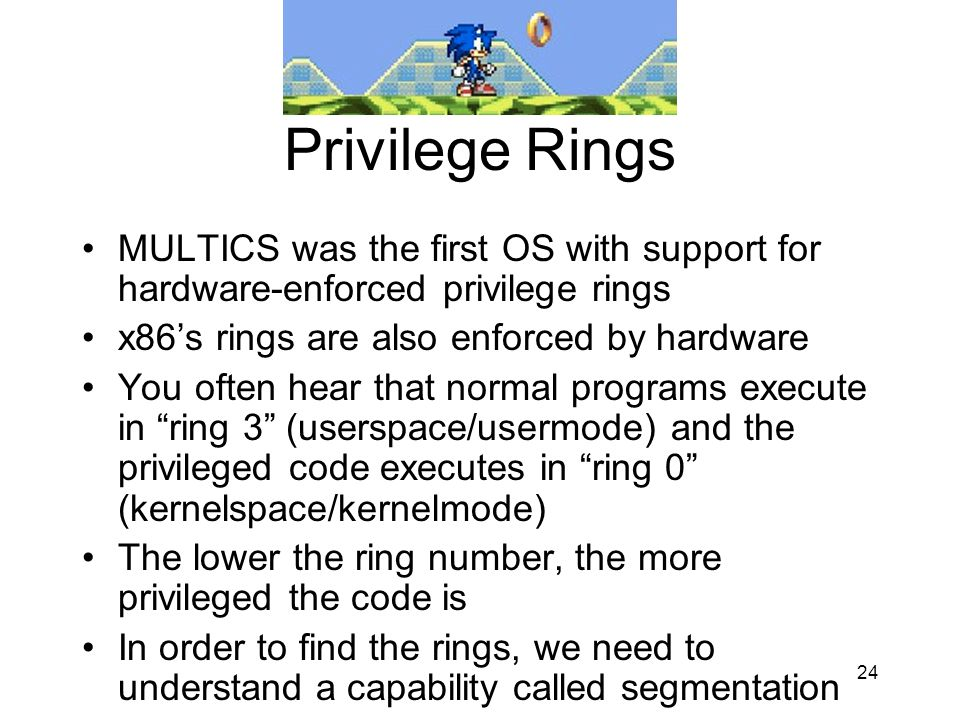 24 Privilege Rings MULTICS was the first OS with support for hardware-enforced privilege rings x86s rings are also enforced by hardware You often hear